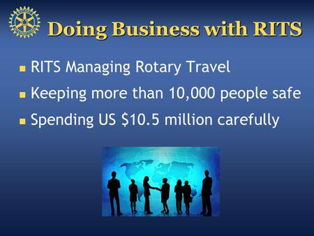 RITS Managing Rotary Travel Keeping more than 10,000 people safe Spending US $10.5 million carefully Doing Business with RITS.