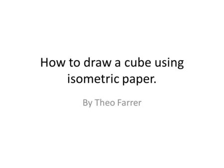 How to draw a cube using isometric paper. By Theo Farrer.