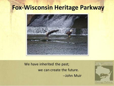 Fox-Wisconsin Heritage Parkway We have inherited the past; we can create the future. --John Muir.