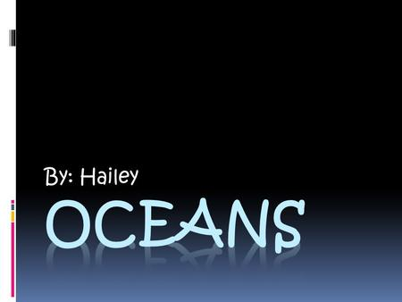 By: Hailey. Oceans  There is more water than land on Earth; 65% of Earth is water. The floor of the Ocean has Hills, Mountains, Valleys, and Volcanos.