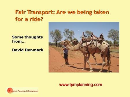 Some thoughts from… David Denmark www.tpmplanning.com Fair Transport: Are we being taken for a ride?