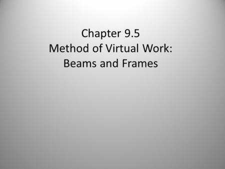 Chapter 9.5 Method of Virtual Work: Beams and Frames.