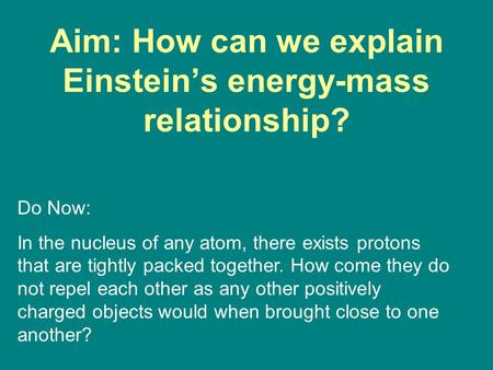 Aim: How can we explain Einstein's energy-mass relationship? Do Now: In the nucleus of any atom, there exists protons that are tightly packed together.
