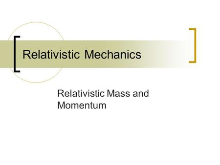 Relativistic Mechanics Relativistic Mass and Momentum.