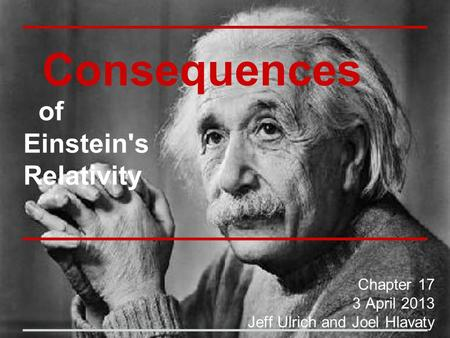 Consequences of Einstein's Relativity Chapter 17 3 April 2013 Jeff Ulrich and Joel Hlavaty.