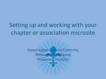 Setting up and working with your chapter or association microsite Kappa Kappa Gamma Fraternity Presenter: Nicholas.