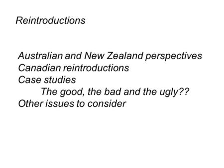Reintroductions Australian and New Zealand perspectives Canadian reintroductions Case studies The good, the bad and the ugly?? Other issues to consider.