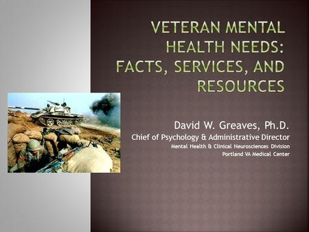 David W. Greaves, Ph.D. Chief of Psychology & Administrative Director Mental Health & Clinical Neurosciences Division Portland VA Medical Center.