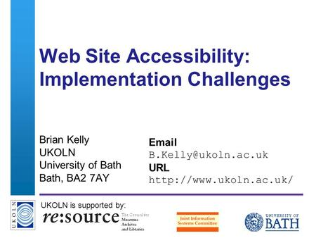 A centre of expertise in digital information managementwww.ukoln.ac.uk Web Site Accessibility: Implementation Challenges Brian Kelly UKOLN University of.