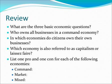Review ● What are the three basic economic questions? ● Who owns all businesses in a command economy? ● In which economies do citizens own their own businesses?