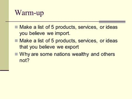 Warm-up Make a list of 5 products, services, or ideas you believe we import. Make a list of 5 products, services, or ideas that you believe we export Why.