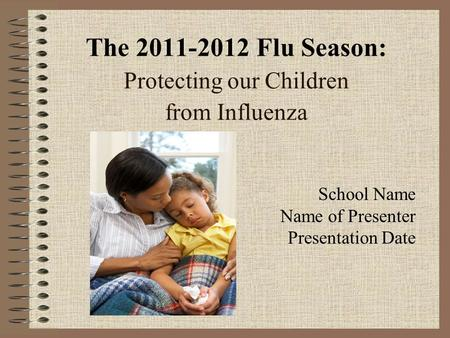 The 2011-2012 Flu Season: Protecting our Children from Influenza School Name Name of Presenter Presentation Date.