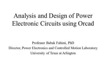 Analysis and Design of Power Electronic Circuits using Orcad Professor Babak Fahimi, PhD Director, Power Electronics and Controlled Motion Laboratory University.