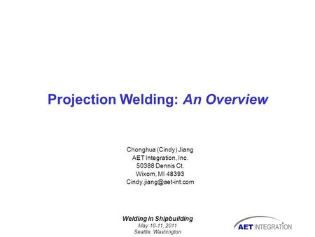 Welding in Shipbuilding May 10-11, 2011 Seattle, Washington Projection Welding: An Overview Chonghua (Cindy) Jiang AET Integration, Inc. 50388 Dennis Ct.
