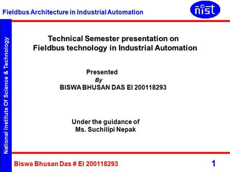 National Institute Of Science & Technology Fieldbus Architecture in Industrial Automation Biswa Bhusan Das # EI 200118293 1 Technical Semester presentation.