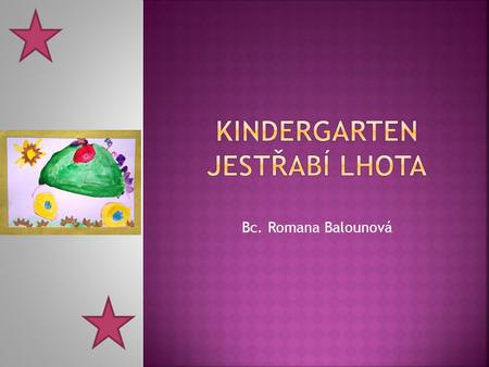 Bc. Romana Balounová. Our Kindergarten – basic information  The school building is in an old house.  Our kindergarten is there for 36 years.  I work.