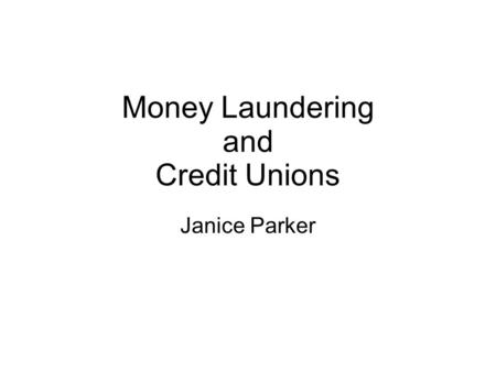 Money Laundering and Credit Unions Janice Parker.