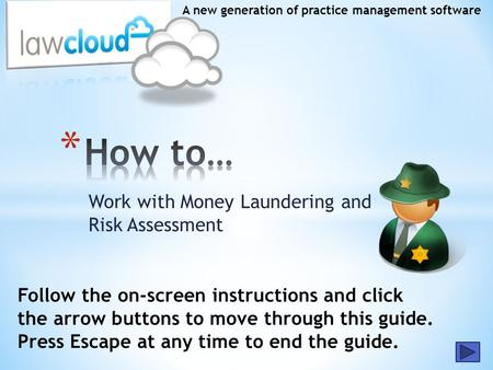 Work with Money Laundering and Risk Assessment A new generation of practice management software Follow the on-screen instructions and click the arrow buttons.