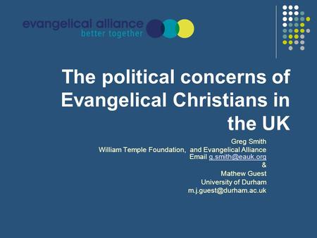The political concerns of Evangelical Christians in the UK Greg Smith William Temple Foundation, and Evangelical Alliance