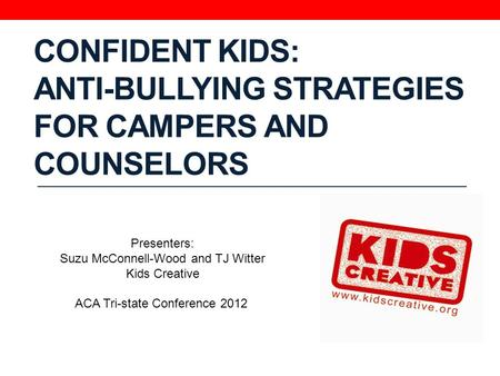 CONFIDENT KIDS: ANTI-BULLYING STRATEGIES FOR CAMPERS AND COUNSELORS Presenters: Suzu McConnell-Wood and TJ Witter Kids Creative ACA Tri-state Conference.