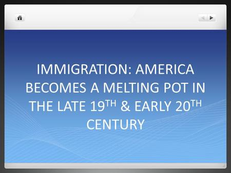 IMMIGRATION: AMERICA BECOMES A MELTING POT IN THE LATE 19 TH & EARLY 20 TH CENTURY.