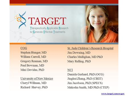 Www.target.cancer.gov COG Stephen Hunger, MD William Carroll, MD Gregory Reaman, MD Paul Bowman, MD Mini Devidas, PhD University of New Mexico Cheryl Willman,