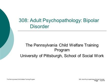 Page of 11 The Pennsylvania Child Welfare Training Program308: Adult Psychopathology: Bipolar Disorder 1 The Pennsylvania Child Welfare Training Program.