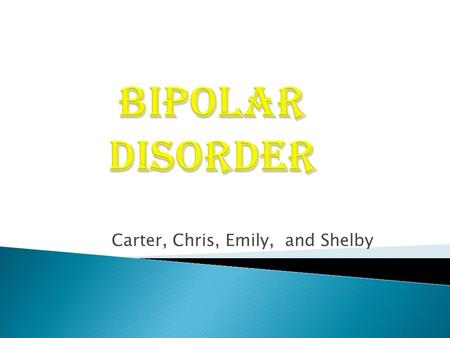 Carter, Chris, Emily, and Shelby. A mood disorder sometimes called manic- depressive illness or manic-depression that characteristically involves cycles.