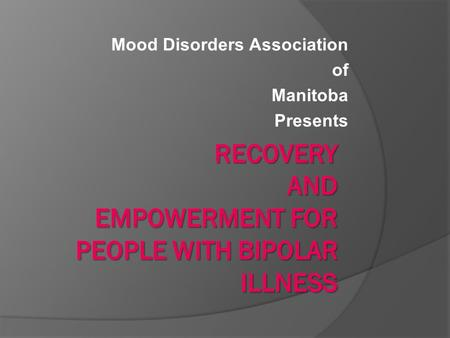 Mood Disorders Association of Manitoba Presents. RECOVERY AND EMPOWERMENT for people with bipolar illness  What is bipolar disorder  Symptoms of Highs.