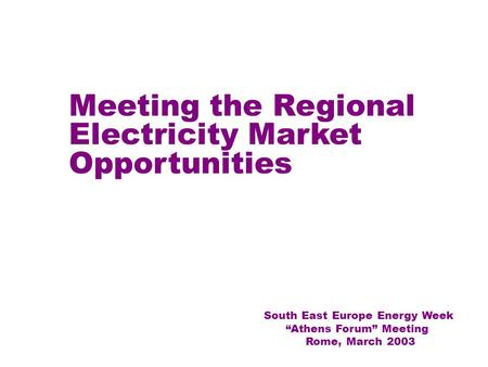 "1 Meeting the Regional Electricity Market Opportunities South East Europe Energy Week ""Athens Forum"" Meeting Rome, March 2003."