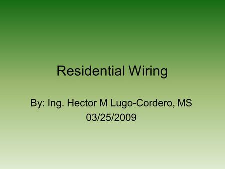 Residential Wiring By: Ing. Hector M Lugo-Cordero, MS 03/25/2009.
