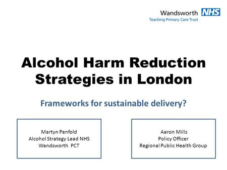 Alcohol Harm Reduction Strategies in London Frameworks for sustainable delivery? Martyn Penfold Alcohol Strategy Lead NHS Wandsworth PCT Aaron Mills Policy.