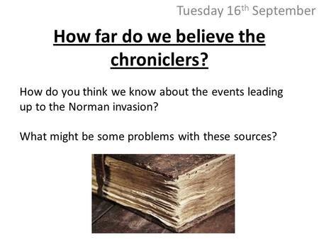 How far do we believe the chroniclers? Tuesday 16 th September How do you think we know about the events leading up to the Norman invasion? What might.