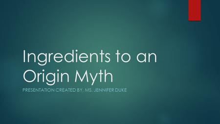 Ingredients to an Origin Myth PRESENTATION CREATED BY, MS. JENNIFER DUKE.