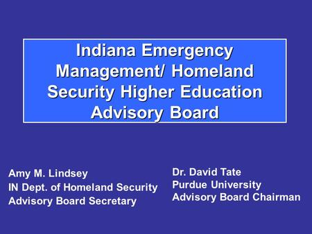 Indiana Emergency Management/ Homeland Security Higher Education Advisory Board Amy M. Lindsey IN Dept. of Homeland Security Advisory Board Secretary Dr.