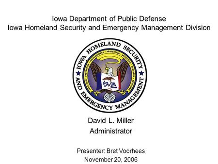 Iowa Department of Public Defense Iowa Homeland Security and Emergency Management Division David L. Miller Administrator Presenter: Bret Voorhees November.