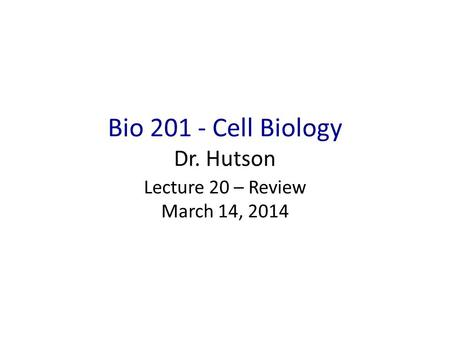 Bio 201 - Cell Biology Dr. Hutson Lecture 20 – Review March 14, 2014.