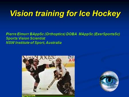 Pierre Elmurr BAppSc (Orthoptics) DOBA MAppSc (ExerSportsSc) Sports Vision Scientist NSW Institute of Sport, Australia Vision training for Ice Hockey.