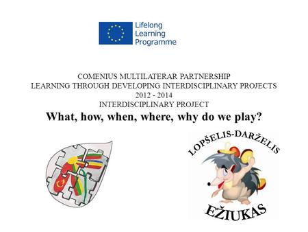 COMENIUS MULTILATERAR PARTNERSHIP LEARNING THROUGH DEVELOPING INTERDISCIPLINARY PROJECTS 2012 - 2014 INTERDISCIPLINARY PROJECT What, how, when, where,