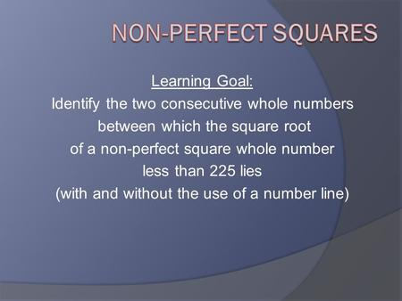 Learning Goal: Identify the two consecutive whole numbers between which the square root of a non-perfect square whole number less than 225 lies (with and.