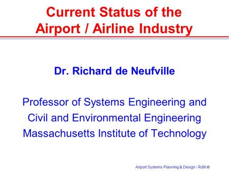 Airport Systems Planning & Design / RdN  Dr. Richard de Neufville Professor of Systems Engineering and Civil and Environmental Engineering Massachusetts.