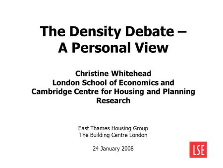The Density Debate – A Personal View Christine Whitehead London School of Economics and Cambridge Centre for Housing and Planning Research East Thames.