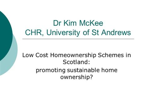 Dr Kim McKee CHR, University of St Andrews Low Cost Homeownership Schemes in Scotland: promoting sustainable home ownership?