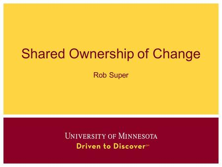 Shared Ownership of Change Rob Super. Shared Ownership Across work streams Across Campuses Between central business process owners and distributed end.