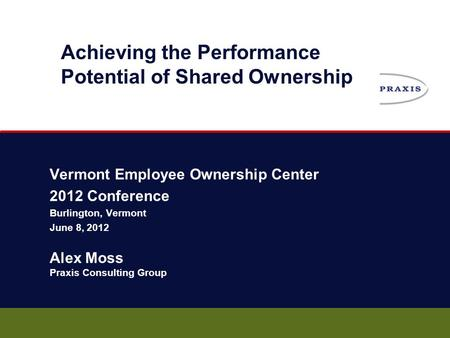 Vermont Employee Ownership Center 2012 Conference Burlington, Vermont June 8, 2012 Alex Moss Praxis Consulting Group Achieving the Performance Potential.