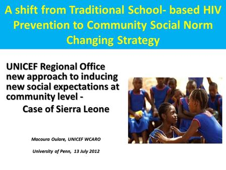 A shift from Traditional School- based HIV Prevention to Community Social Norm Changing Strategy UNICEF Regional Office new approach to inducing new social.