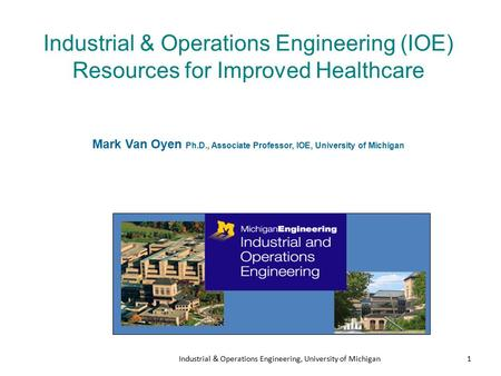Industrial & Operations Engineering, University of Michigan1 Industrial & Operations Engineering (IOE) Resources for Improved Healthcare Mark Van Oyen.