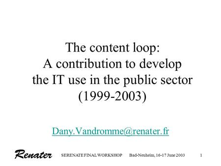 SERENATE FINAL WORKSHOPBad-Neuheim, 16-17 June 20031 The content loop: A contribution to develop the IT use in the public sector (1999-2003)