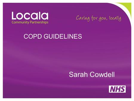 COPD GUIDELINES Sarah Cowdell. WHY GUIDELINES MATTER Predicted to be the third leading cause of death by 2030 Cause of over 30,000 deaths in the UK yearly.