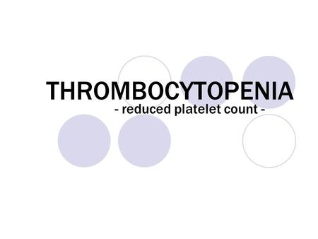 THROMBOCYTOPENIA - reduced platelet count -. First of all.. what are platelets? Platelets: tiny cells that circulate in the blood and whose function is.